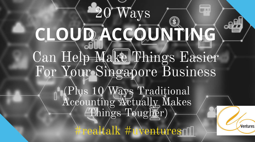 20 Ways Cloud Accounting Can Help Make Things Easier For Your Singapore Business (Plus 10 Ways Traditional Accounting Actually Makes Things Tougher)